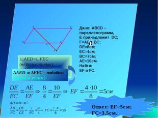 Дано: ABCD – параллелограмм, Е принадлежит DC; F=AE BC; DE=8см; EC=4см; BC=7с