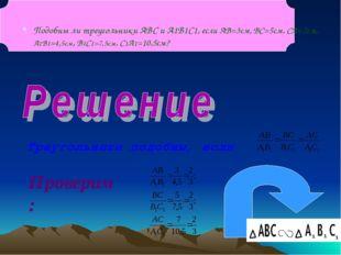 Подобны ли треугольники ABC и A1B1C1, если АВ=3см, ВС=5см, СА=7см, А1В1=4,5см