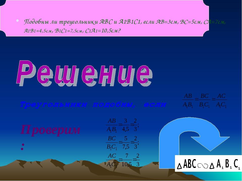 Подобны ли треугольники ABC и A1B1C1, если АВ=3см, ВС=5см, СА=7см, А1В1=4,5см...