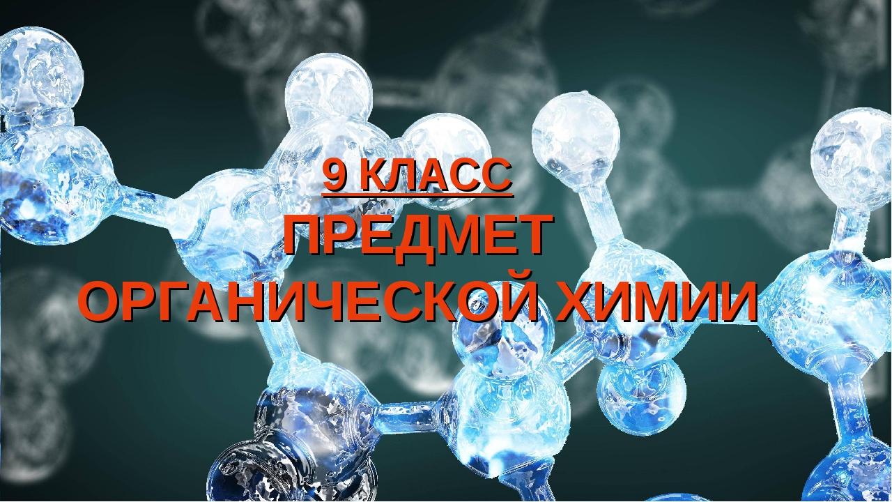 9 КЛАСС ПРЕДМЕТ ОРГАНИЧЕСКОЙ ХИМИИ