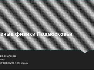 Ученые физики Подмосковья Киричек Алексей 9класс МОУ СОШ №32 г. Подольск