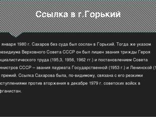 Ссылка в г.Горький 22 января 1980 г. Сахаров без суда был сослан в Горький. Т