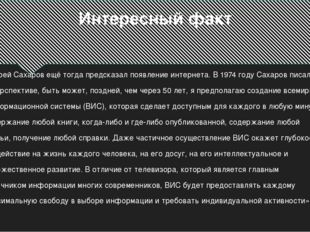 Интересный факт Андрей Сахаров ещё тогда предсказал появление интернета. В 19