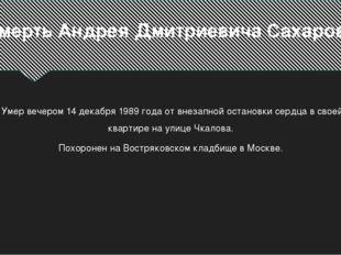 Смерть Андрея Дмитриевича Сахарова Умер вечером 14 декабря 1989 года от внеза