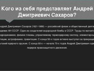 Кого из себя представляет Андрей Дмитриевич Сахаров? Андрей Дмитриевич Сахаро