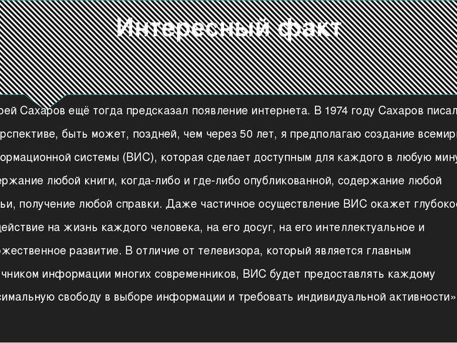 Интересный факт Андрей Сахаров ещё тогда предсказал появление интернета. В 19...