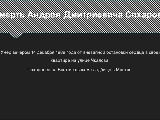 Смерть Андрея Дмитриевича Сахарова Умер вечером 14 декабря 1989 года от внеза...
