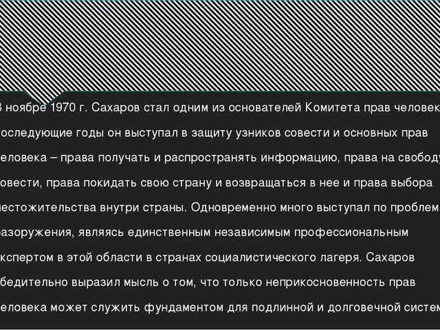 В ноябре 1970 г. Сахаров стал одним из основателей Комитета прав человека. В...