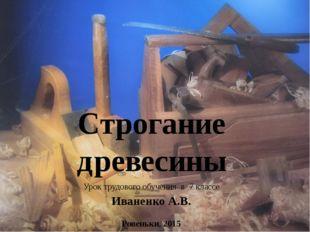 Строгание древесины Урок трудового обучения в 7 классе Иваненко А.В. Ровеньки