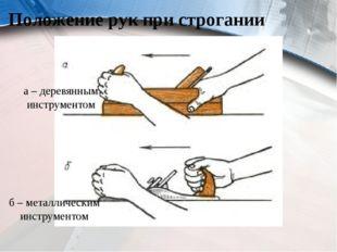 Положение рук при строгании а – деревянным инструментом б – металлическим инс