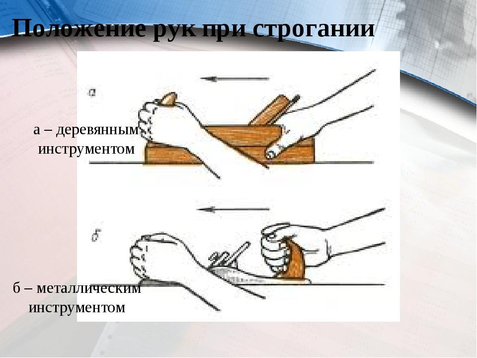 Положение рук при строгании а – деревянным инструментом б – металлическим инс...