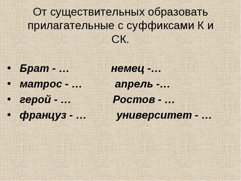 От существительных образовать прилагательные с суффиксами К и СК. Брат - … не...