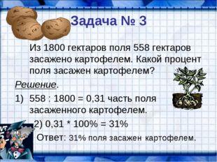 Задача № 3 Из 1800 гектаров поля 558 гектаров засажено картофелем. Какой про