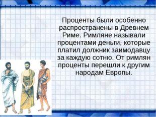 Проценты были особенно распространены в Древнем Риме. Римляне называли проце