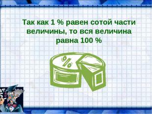 Так как 1 % равен сотой части величины, то вся величина равна 100 %