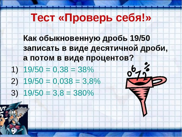 Тест «Проверь себя!» Как обыкновенную дробь 19/50 записать в виде десятичной...