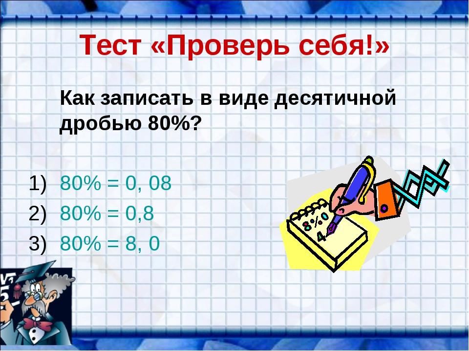 Тест «Проверь себя!» Как записать в виде десятичной дробью 80%? 80% = 0, 08...