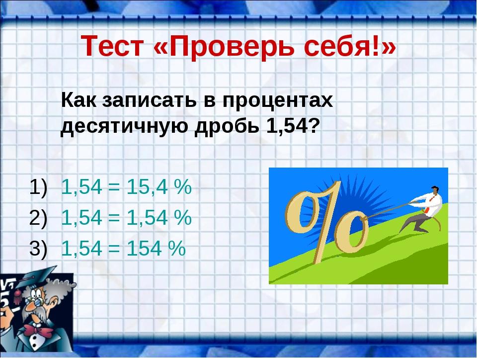 Тест «Проверь себя!» Как записать в процентах десятичную дробь 1,54? 1,54 =...