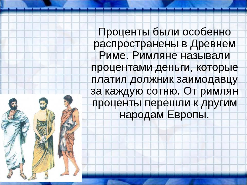 Проценты были особенно распространены в Древнем Риме. Римляне называли проце...