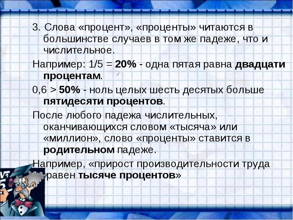 3. Слова «процент», «проценты» читаются в большинстве случаев в том же падеже...