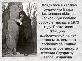 Вглядитесь в картину художника Батра Калманова «Мать», написанную больше соро