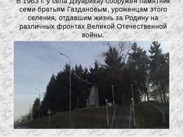 В 1963 г. у села Дзуарикау сооружен памятник семи братьям Газдановым, уроженц...