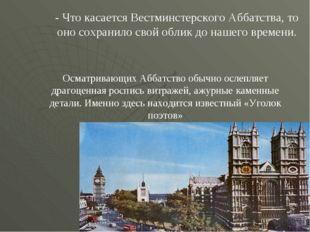 - Что касается Вестминстерского Аббатства, то оно сохранило свой облик до наш