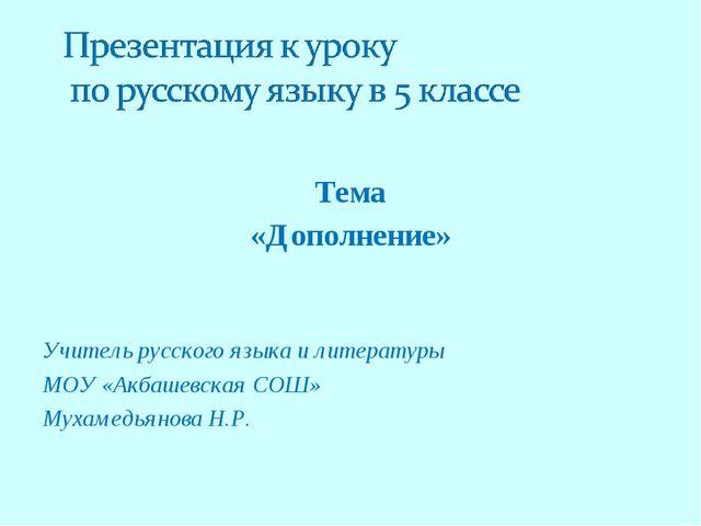 Тема «Дополнение» Учитель русского языка и литературы МОУ «Акбашевская СОШ»...
