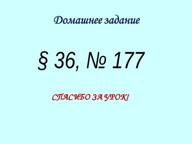 § 36, № 177 СПАСИБО ЗА УРОК!