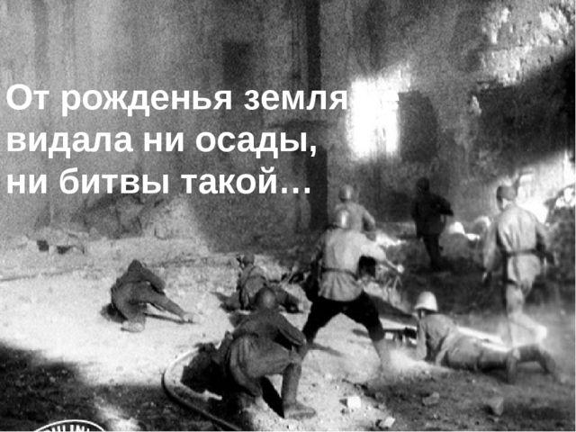 От рожденья земля не видала ни осады, ни битвы такой…