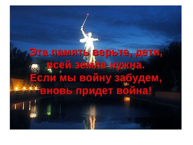 Эта память верьте, дети, всей земле нужна. Если мы войну забудем, вновь приде...