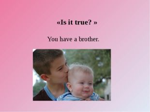 «Is it true? » You have a brother.