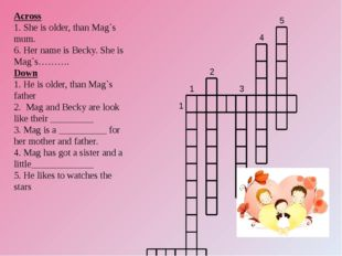 Across 1. She is older, than Mag`s mum. 6. Her name is Becky. She is Mag`s………