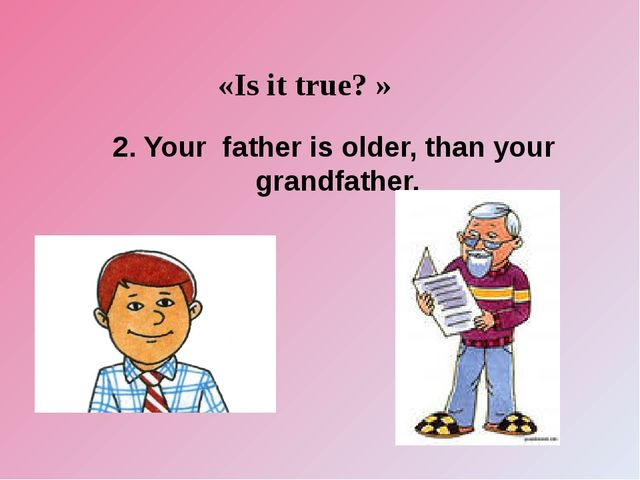 «Is it true? » 2. Your father is older, than your grandfather.