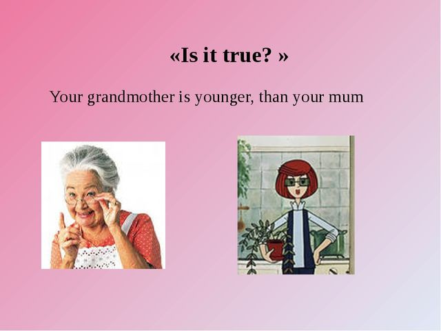 «Is it true? » Your grandmother is younger, than your mum