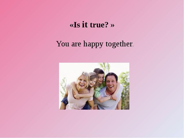 «Is it true? » You are happy together.