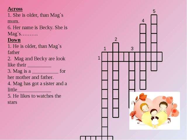 Across 1. She is older, than Mag`s mum. 6. Her name is Becky. She is Mag`s………...