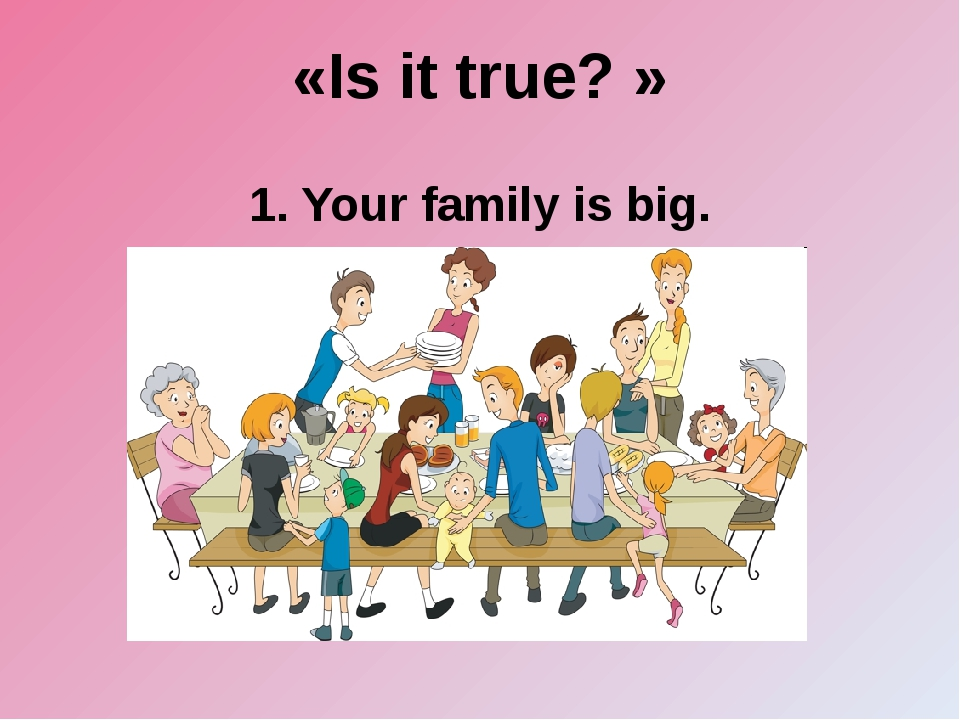 «Is it true? » 1. Your family is big.
