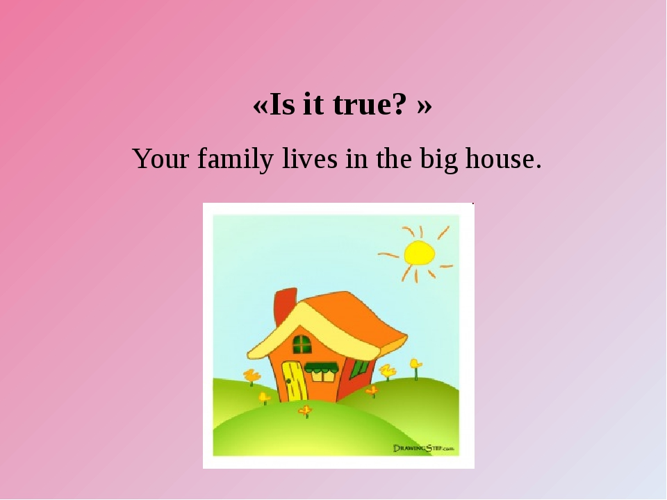 «Is it true? » Your family lives in the big house.