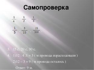 Самопроверка 1. , , . 2. , , . 3. 15 с, 20 с, 30 с. 4. 1)12 : 4 .1 = 3 ( м пр