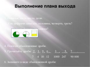 Выполнение плана выхода 1. Понятия: часть числа, доли. 2. Как цифрами записат