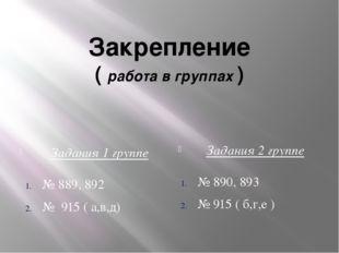 Закрепление ( работа в группах ) Задания 1 группе Задания 2 группе № 889, 892