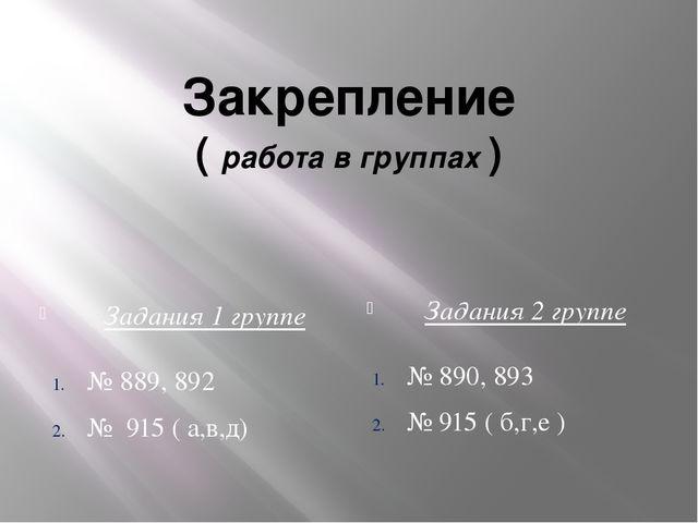 Закрепление ( работа в группах ) Задания 1 группе Задания 2 группе № 889, 892...