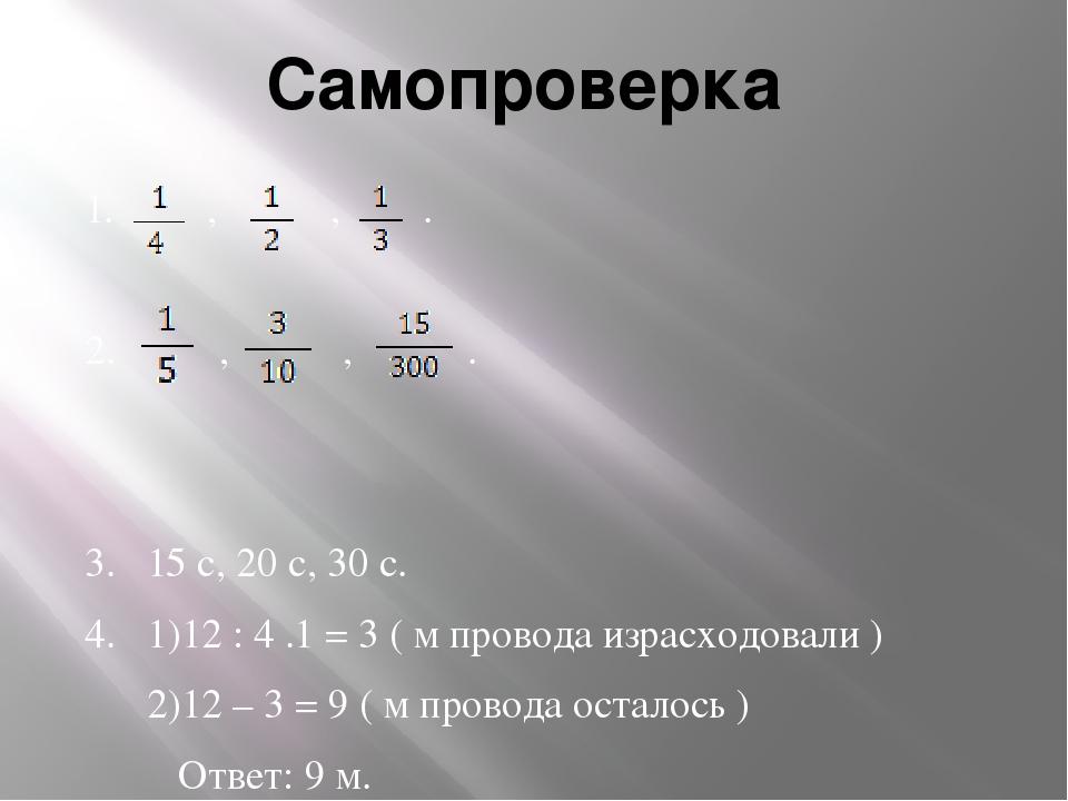 Самопроверка 1. , , . 2. , , . 3. 15 с, 20 с, 30 с. 4. 1)12 : 4 .1 = 3 ( м пр...