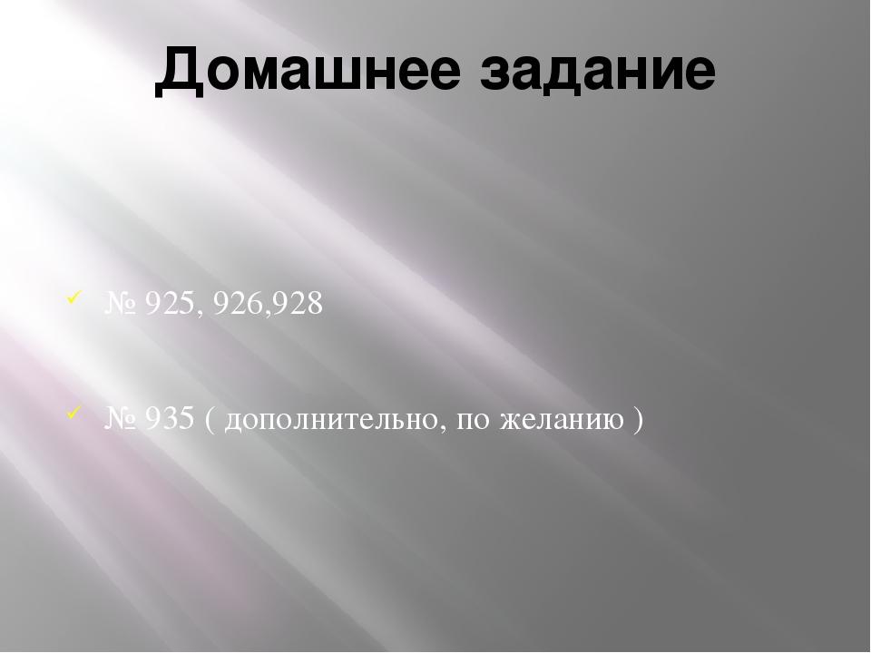 Домашнее задание № 925, 926,928 № 935 ( дополнительно, по желанию )