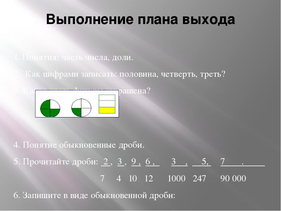 Выполнение плана выхода 1. Понятия: часть числа, доли. 2. Как цифрами записат...