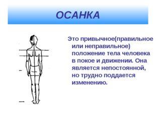 ОСАНКА Это привычное(правильное или неправильное) положение тела человека в п