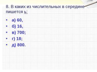 8. В каких из числительных в середине пишется ь: а) 60, б) 16, в) 700; г) 18;