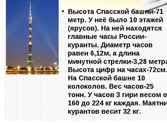 Высота Спасской башни-71 метр. У неё было 10 этажей (ярусов). На ней находятс...