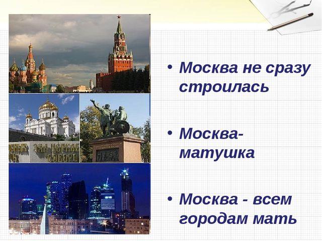 Москва не сразу строилась Москва-матушка Москва - всем городам мать